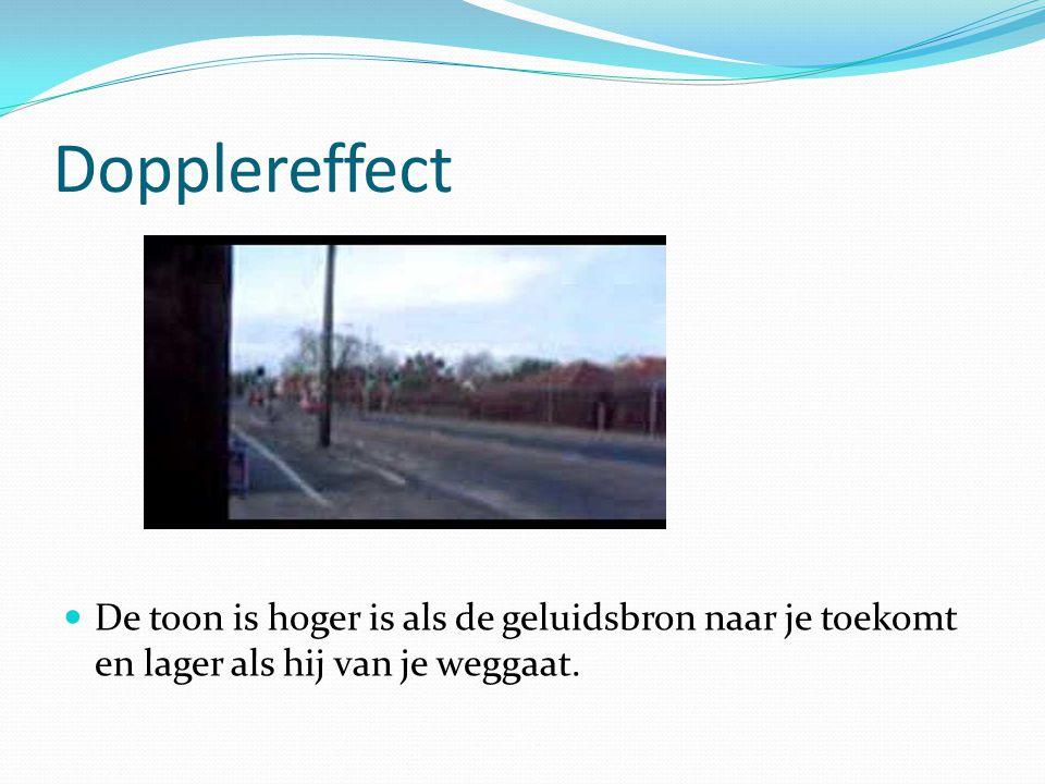 Dopplereffect De toon is hoger is als de geluidsbron naar je toekomt en lager als hij van je weggaat.