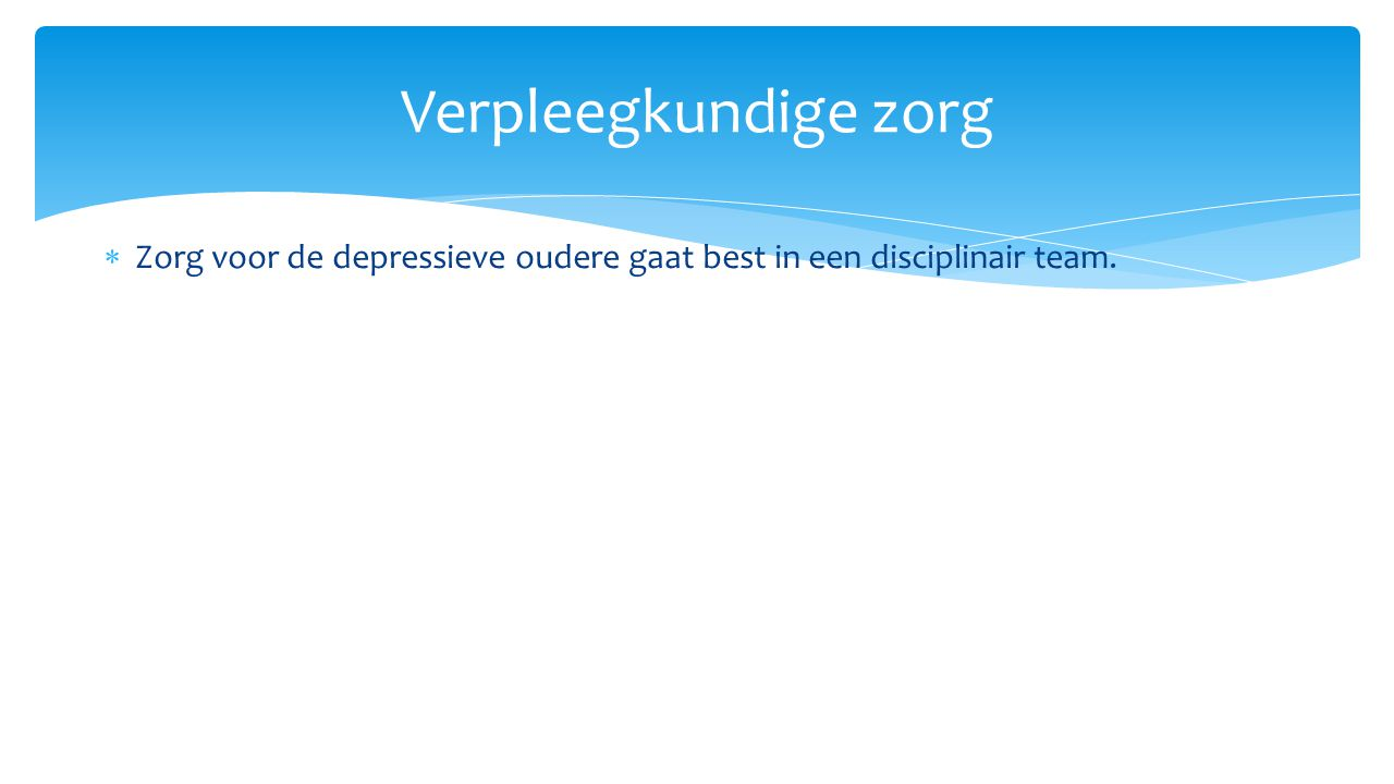 Verpleegkundige zorg Zorg voor de depressieve oudere gaat best in een disciplinair team.