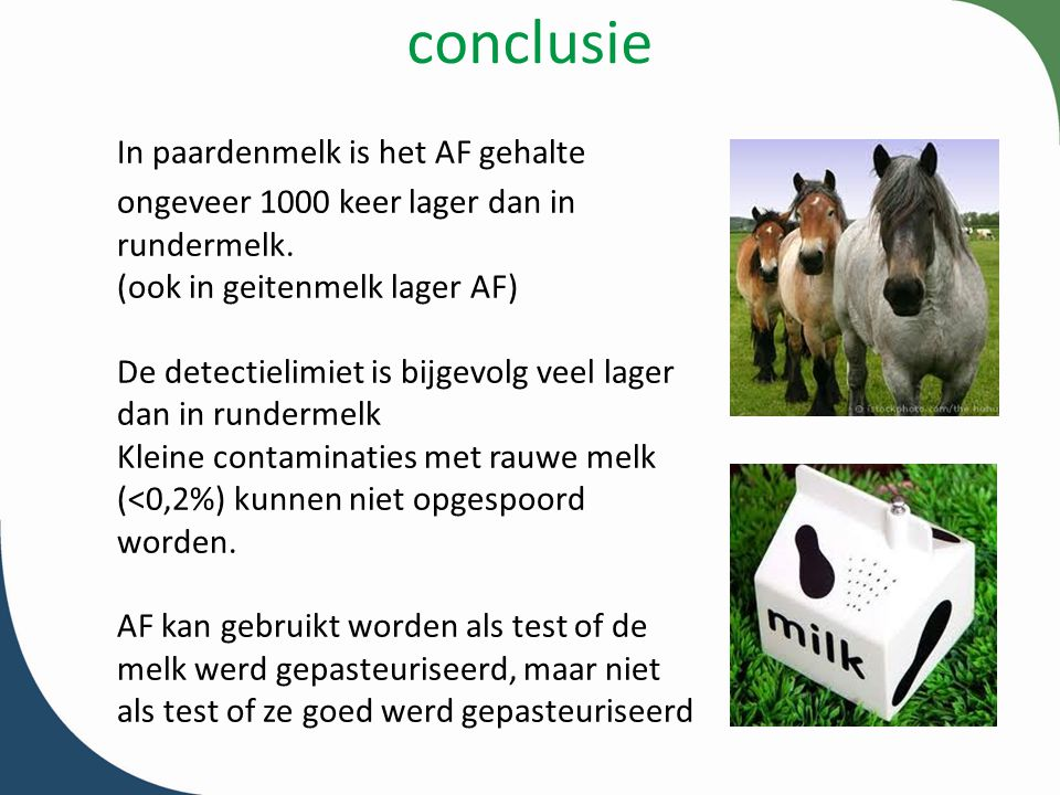 conclusie In paardenmelk is het AF gehalte ongeveer 1000 keer lager dan in rundermelk. (ook in geitenmelk lager AF)