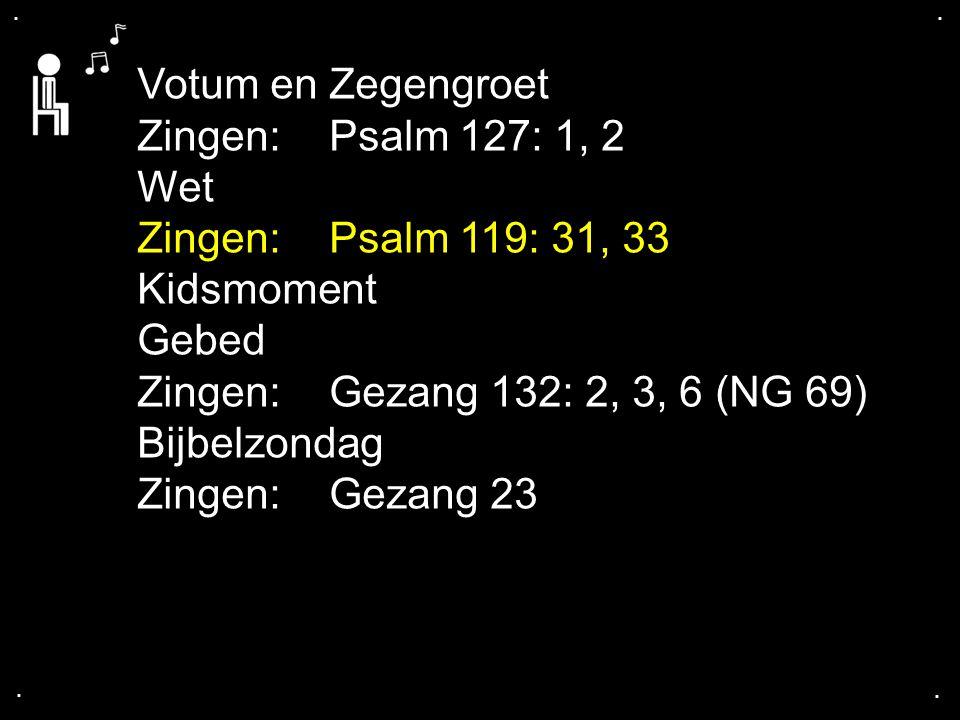 Votum en Zegengroet Zingen: Psalm 127: 1, 2 Wet