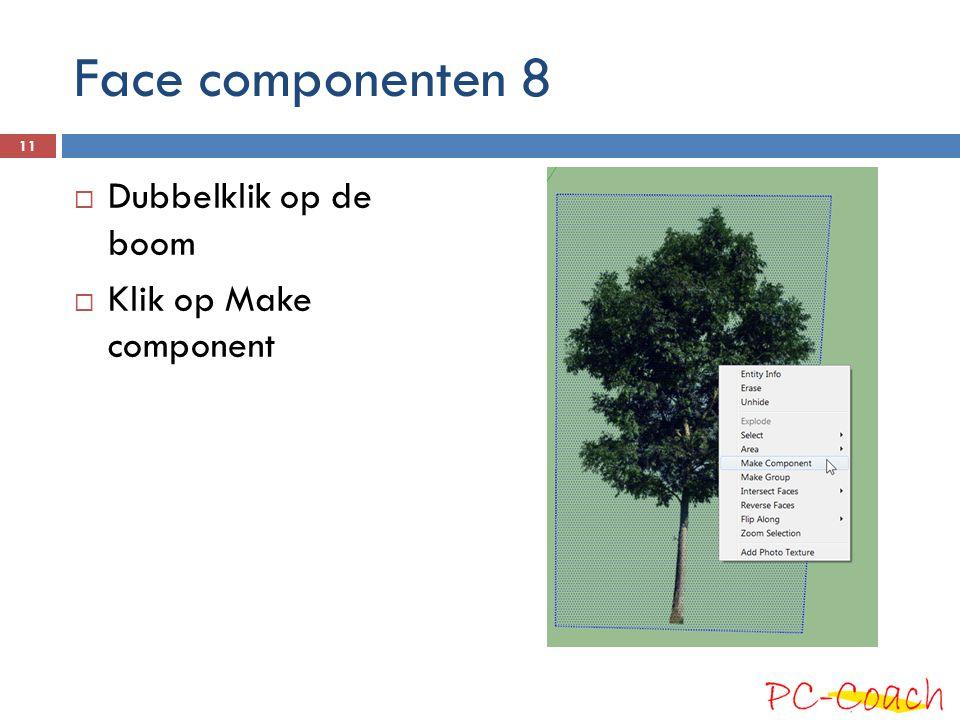 Face componenten 8 Dubbelklik op de boom Klik op Make component