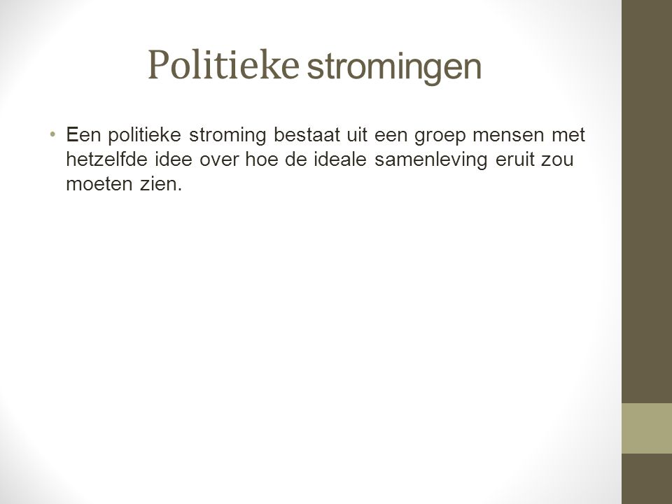 Politieke stromingen Een politieke stroming bestaat uit een groep mensen met hetzelfde idee over hoe de ideale samenleving eruit zou moeten zien.