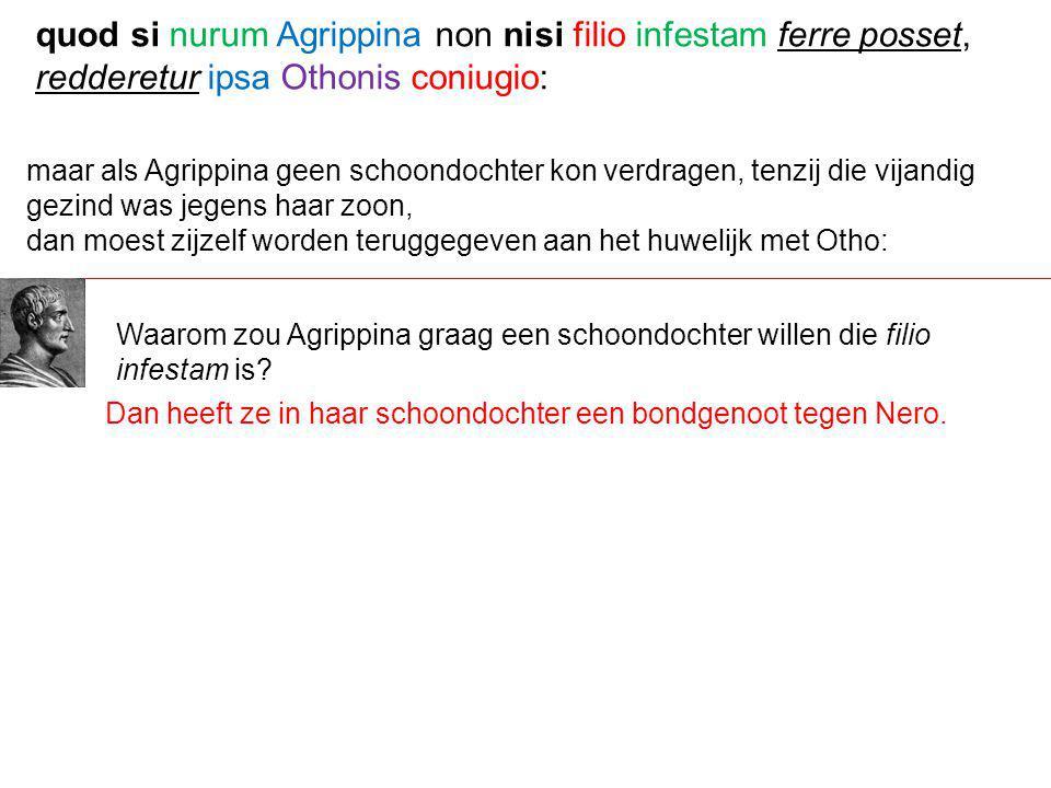 quod si nurum Agrippina non nisi filio infestam ferre posset, redderetur ipsa Othonis coniugio: