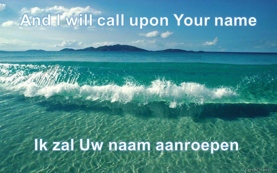 And I will call upon Your name Ik zal Uw naam aanroepen