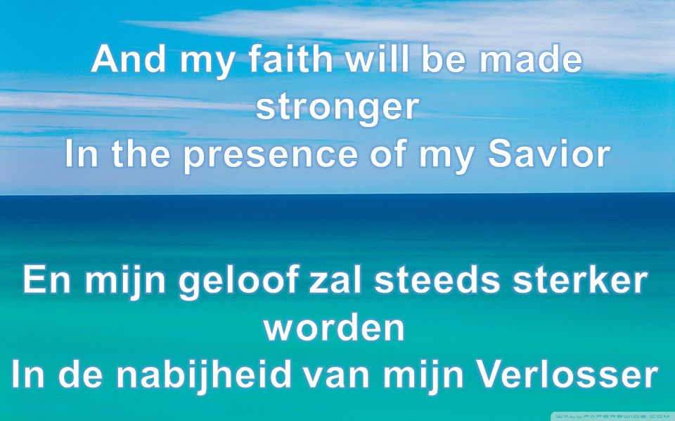 And my faith will be made stronger In the presence of my Savior
