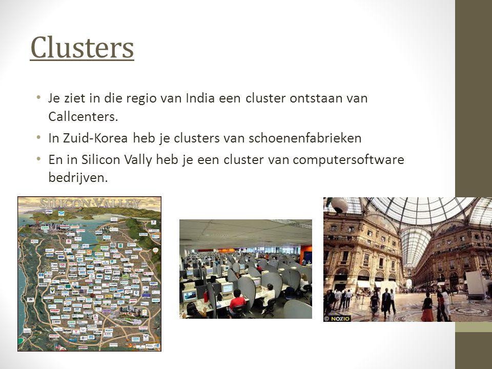 Clusters Je ziet in die regio van India een cluster ontstaan van Callcenters. In Zuid-Korea heb je clusters van schoenenfabrieken.