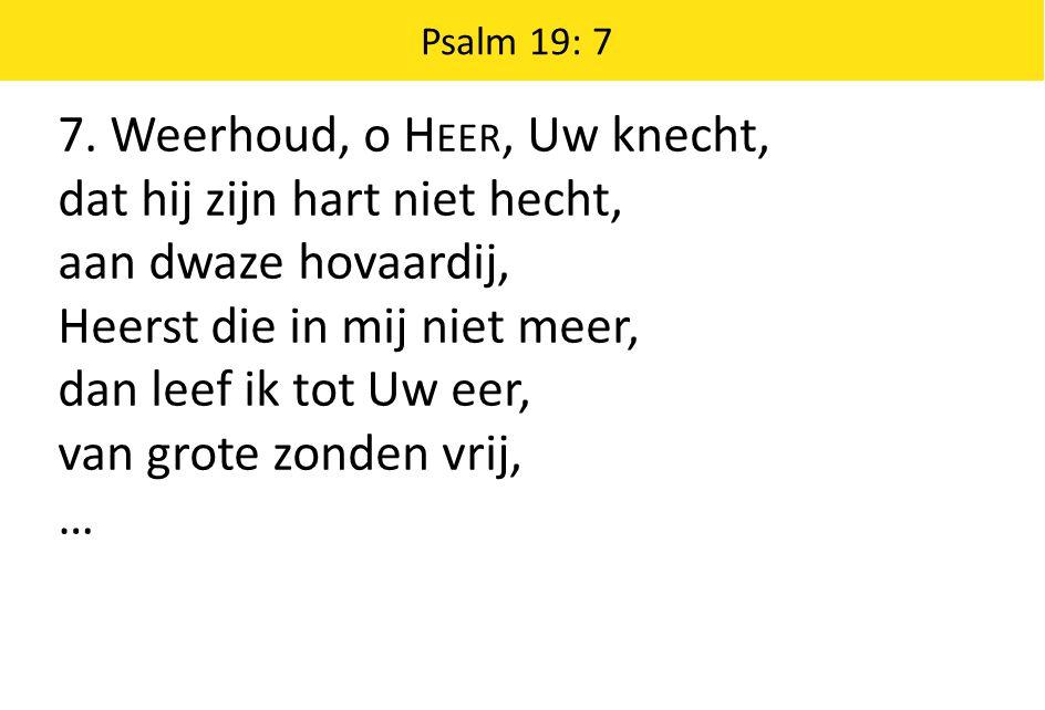 7. Weerhoud, o Heer, Uw knecht, dat hij zijn hart niet hecht,