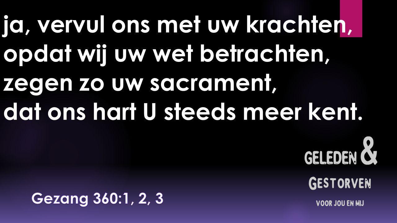 ja, vervul ons met uw krachten, opdat wij uw wet betrachten, zegen zo uw sacrament, dat ons hart U steeds meer kent.
