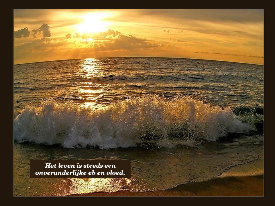Het leven is steeds een onveranderlijke eb en vloed.