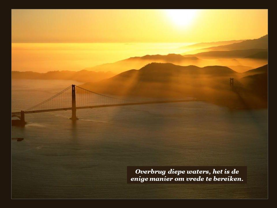 Overbrug diepe waters, het is de enige manier om vrede te bereiken.
