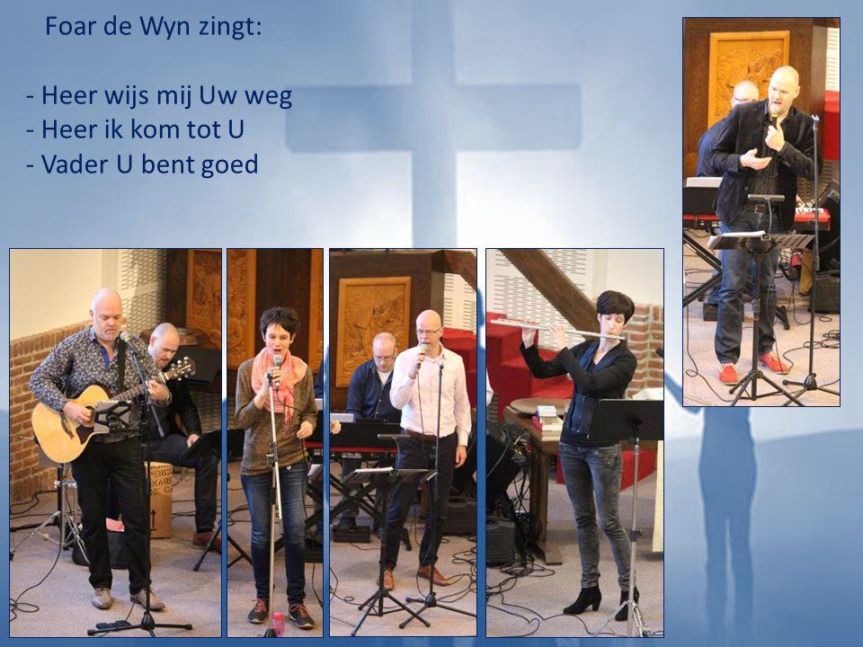 Foar de Wyn zingt: - Heer wijs mij Uw weg - Heer ik kom tot U - Vader U bent goed