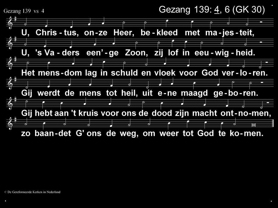 . Gezang 139: 4, 6 (GK 30) . .