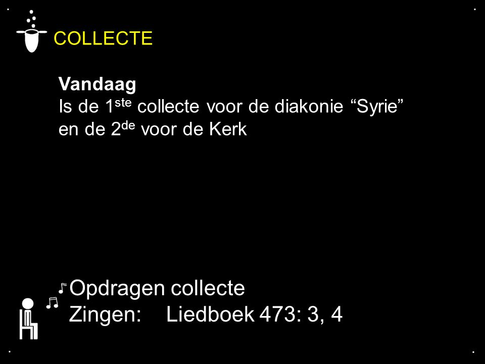 Opdragen collecte Zingen: Liedboek 473: 3, 4 COLLECTE Vandaag
