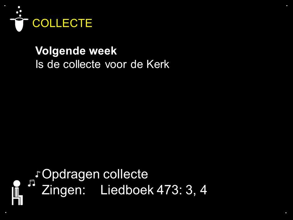 Opdragen collecte Zingen: Liedboek 473: 3, 4 COLLECTE Volgende week