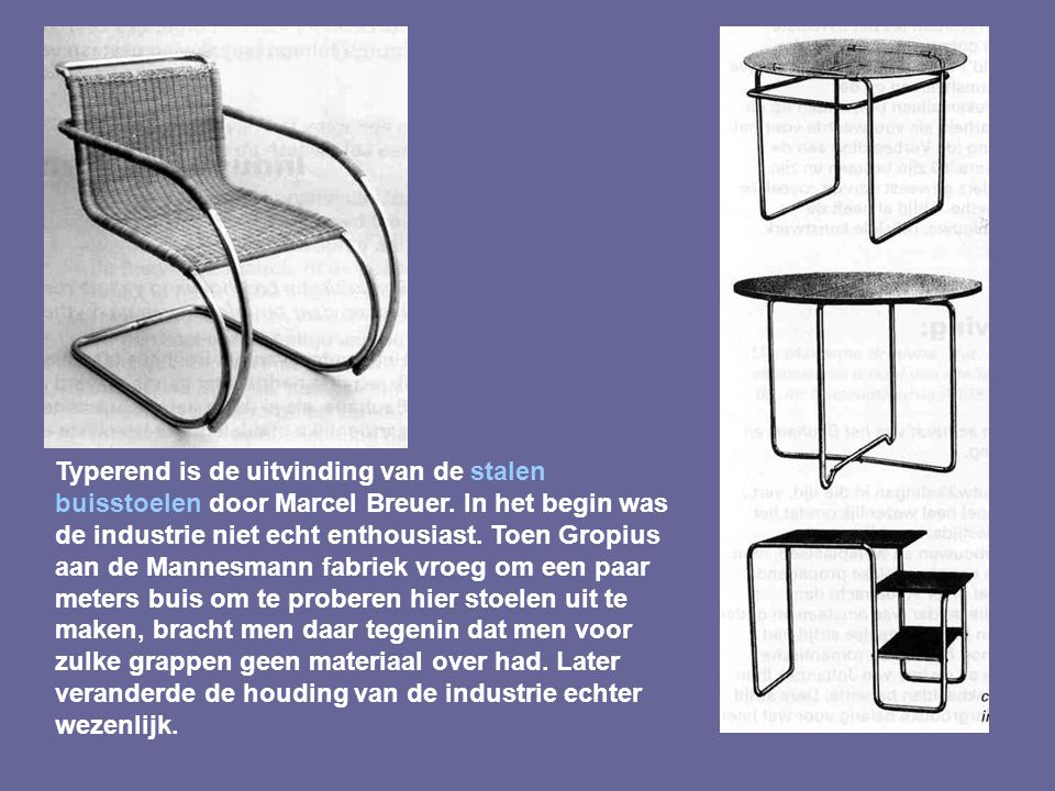 Typerend is de uitvinding van de stalen buisstoelen door Marcel Breuer