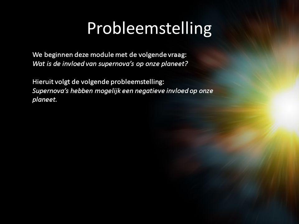 Probleemstelling We beginnen deze module met de volgende vraag: Wat is de invloed van supernova's op onze planeet