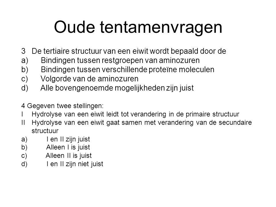Oude tentamenvragen 3 De tertiaire structuur van een eiwit wordt bepaald door de. a) Bindingen tussen restgroepen van aminozuren.