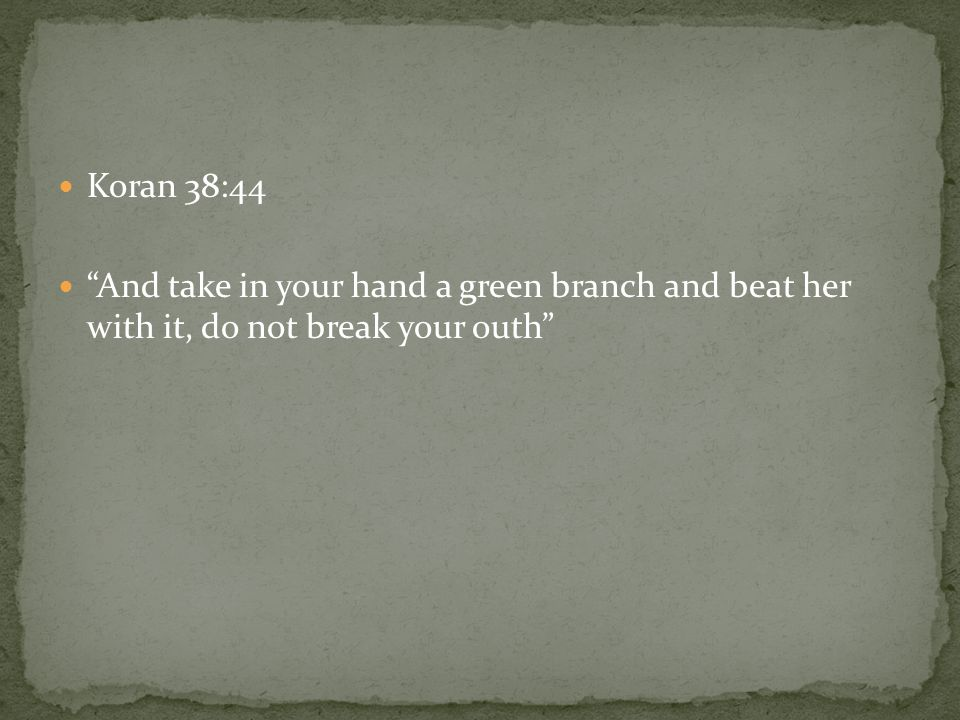 Koran 38:44 And take in your hand a green branch and beat her with it, do not break your outh