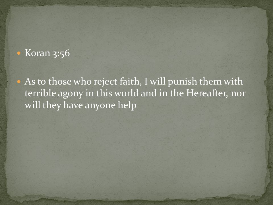 Koran 3:56 As to those who reject faith, I will punish them with terrible agony in this world and in the Hereafter, nor will they have anyone help.