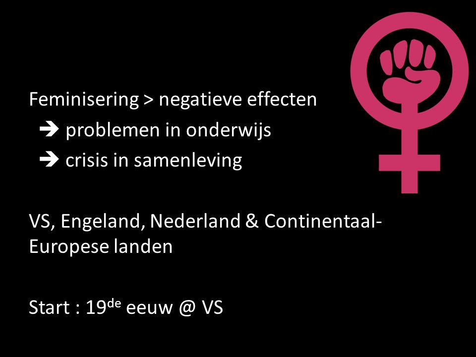 Feminisering > negatieve effecten  problemen in onderwijs  crisis in samenleving VS, Engeland, Nederland & Continentaal-Europese landen Start : 19de eeuw @ VS