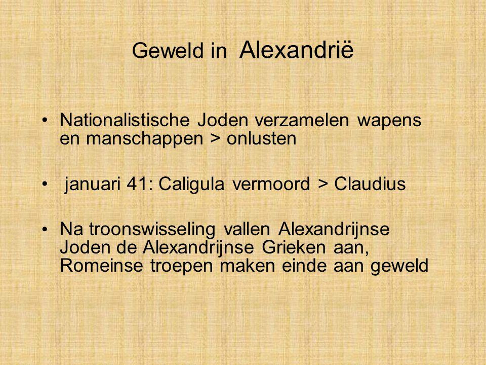 Geweld in Alexandrië Nationalistische Joden verzamelen wapens en manschappen > onlusten. januari 41: Caligula vermoord > Claudius.