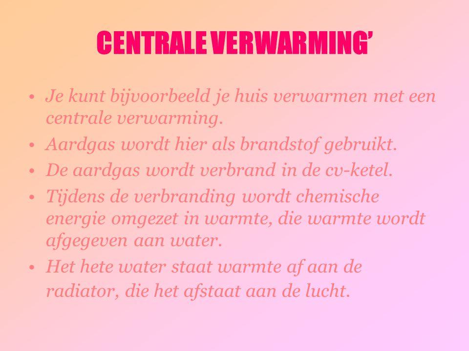 CENTRALE VERWARMING' Je kunt bijvoorbeeld je huis verwarmen met een centrale verwarming. Aardgas wordt hier als brandstof gebruikt.