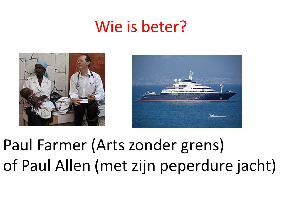 Wie is beter Paul Farmer (Arts zonder grens) of Paul Allen (met zijn peperdure jacht)