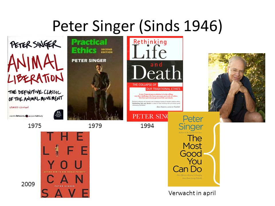 Peter Singer (Sinds 1946) 1975 1979 1994 2009 Verwacht in april