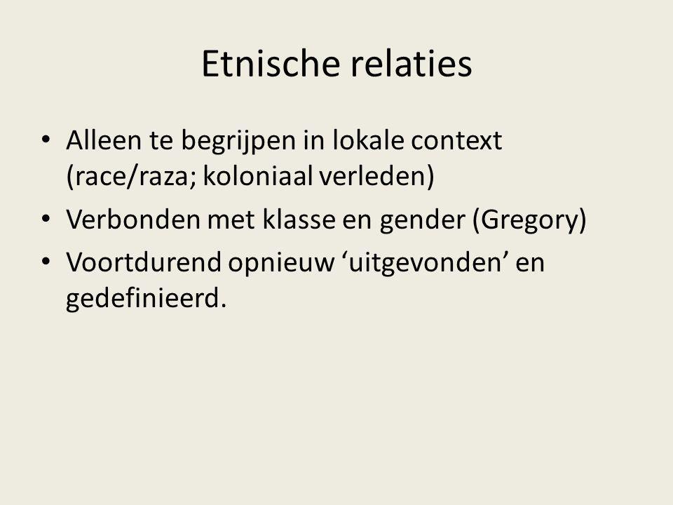 Etnische relaties Alleen te begrijpen in lokale context (race/raza; koloniaal verleden) Verbonden met klasse en gender (Gregory)