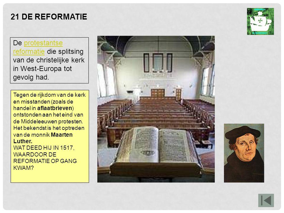 21 DE REFORMATIE De protestantse reformatie die splitsing van de christelijke kerk in West-Europa tot gevolg had.