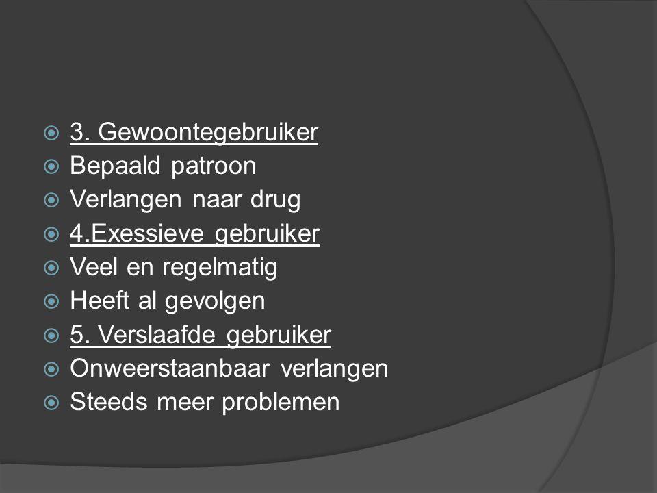 3. Gewoontegebruiker Bepaald patroon. Verlangen naar drug. 4.Exessieve gebruiker. Veel en regelmatig.