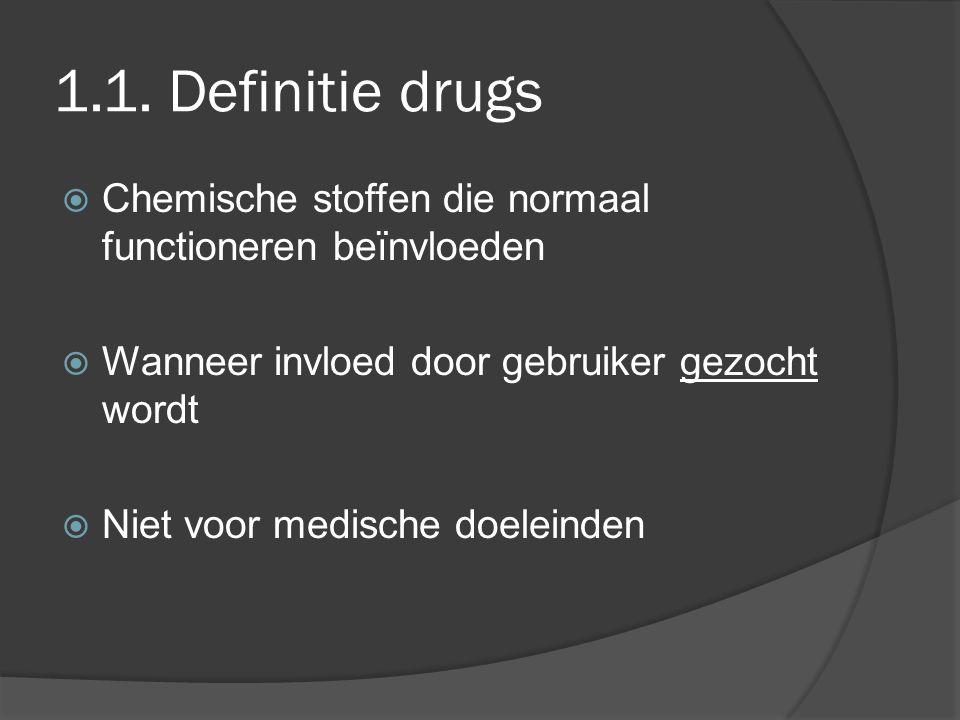 1.1. Definitie drugs Chemische stoffen die normaal functioneren beïnvloeden. Wanneer invloed door gebruiker gezocht wordt.