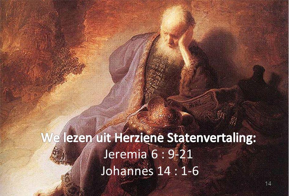 We lezen uit Herziene Statenvertaling: Jeremia 6 : 9-21 Johannes 14 : 1-6