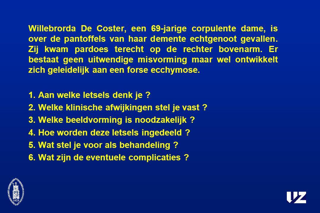 Willebrorda De Coster, een 69-jarige corpulente dame, is over de pantoffels van haar demente echtgenoot gevallen. Zij kwam pardoes terecht op de rechter bovenarm. Er bestaat geen uitwendige misvorming maar wel ontwikkelt zich geleidelijk aan een forse ecchymose.