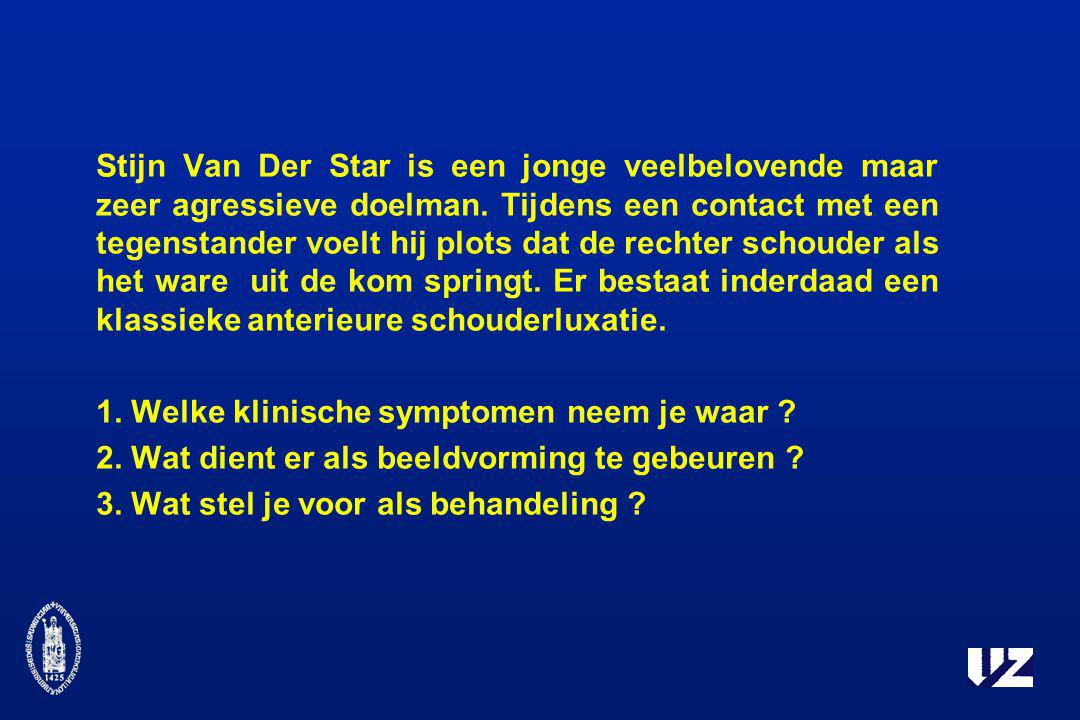 Stijn Van Der Star is een jonge veelbelovende maar zeer agressieve doelman. Tijdens een contact met een tegenstander voelt hij plots dat de rechter schouder als het ware uit de kom springt. Er bestaat inderdaad een klassieke anterieure schouderluxatie.