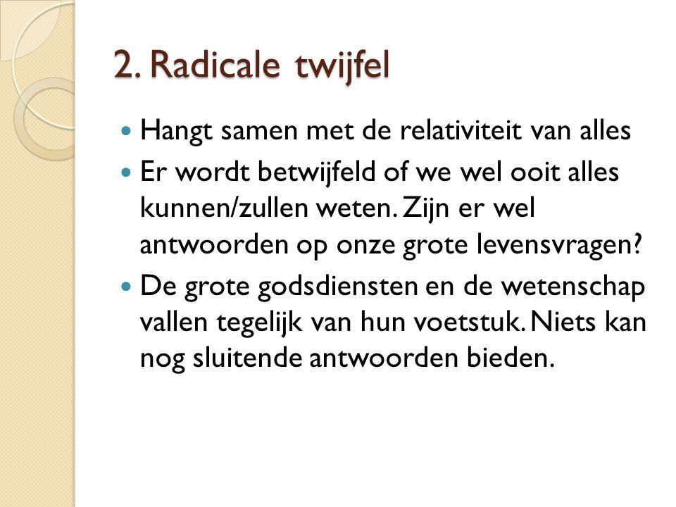 2. Radicale twijfel Hangt samen met de relativiteit van alles