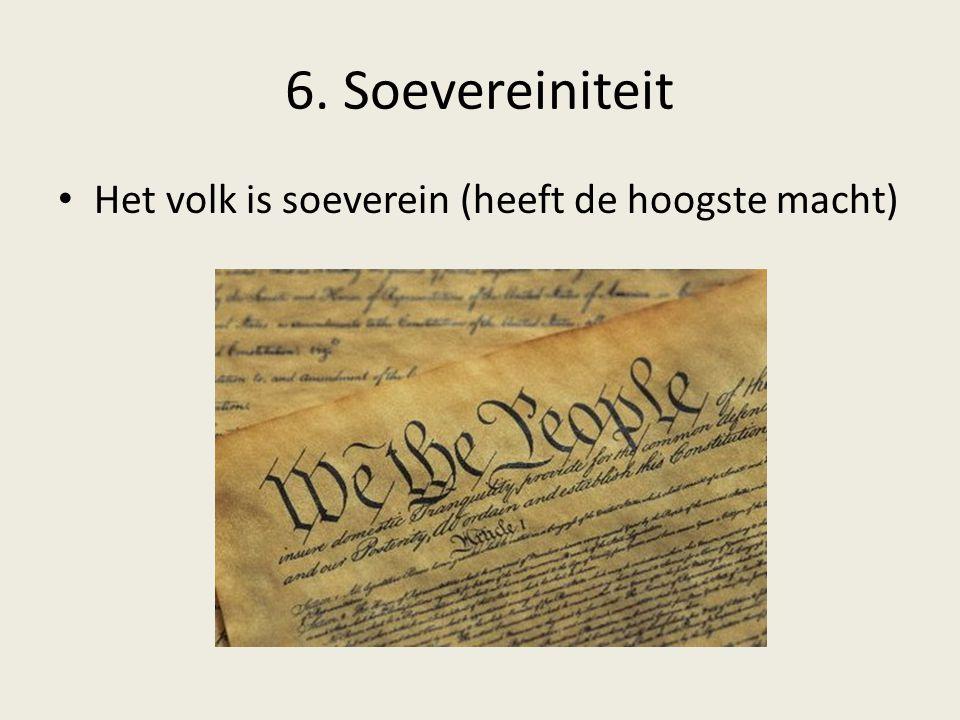 6. Soevereiniteit Het volk is soeverein (heeft de hoogste macht)