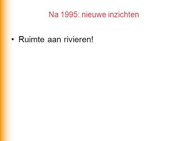 Na 1995: nieuwe inzichten Ruimte aan rivieren!