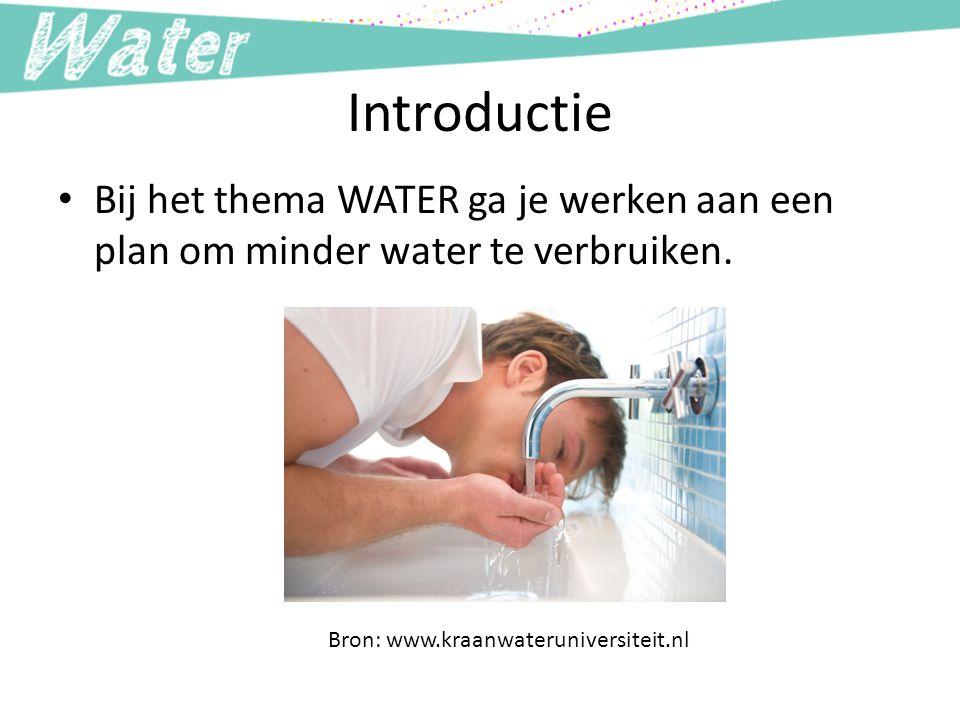 Introductie Bij het thema WATER ga je werken aan een plan om minder water te verbruiken. Bron: www.kraanwateruniversiteit.nl.