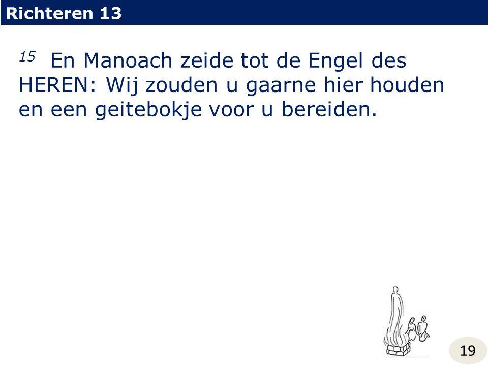 Richteren 13 15 En Manoach zeide tot de Engel des HEREN: Wij zouden u gaarne hier houden en een geitebokje voor u bereiden.