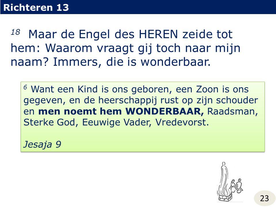 Richteren 13 18 Maar de Engel des HEREN zeide tot hem: Waarom vraagt gij toch naar mijn naam Immers, die is wonderbaar.