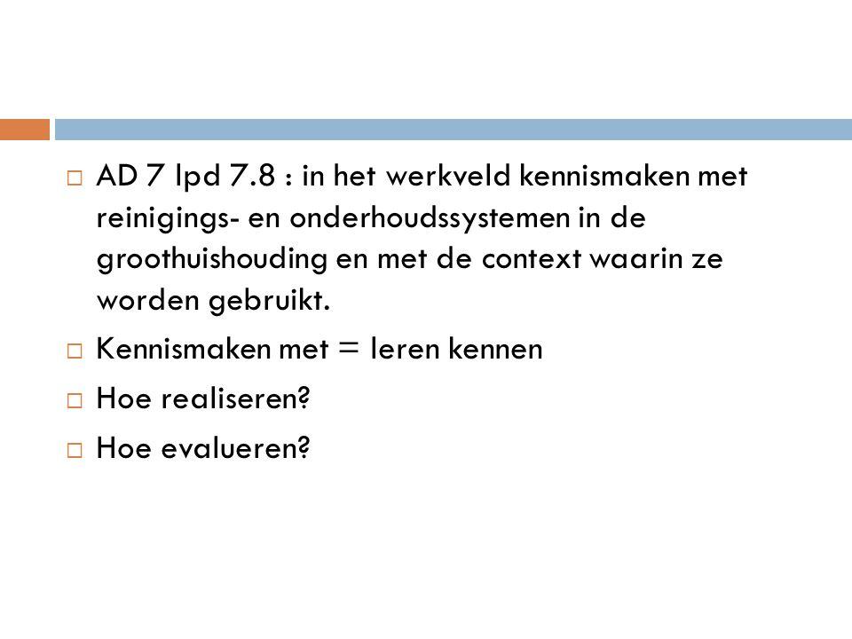 AD 7 lpd 7.8 : in het werkveld kennismaken met reinigings- en onderhoudssystemen in de groothuishouding en met de context waarin ze worden gebruikt.