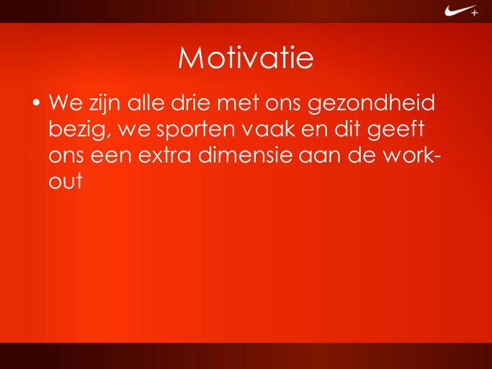 Motivatie We zijn alle drie met ons gezondheid bezig, we sporten vaak en dit geeft ons een extra dimensie aan de work-out.