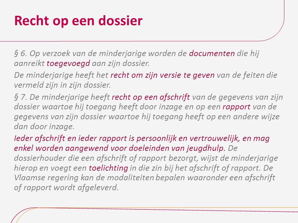 Recht op een dossier § 6. Op verzoek van de minderjarige worden de documenten die hij aanreikt toegevoegd aan zijn dossier.