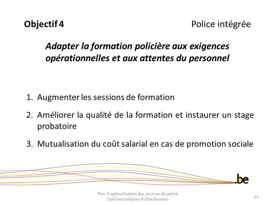 Objectif 4 Police intégrée Adapter la formation policière aux exigences opérationnelles et aux attentes du personnel