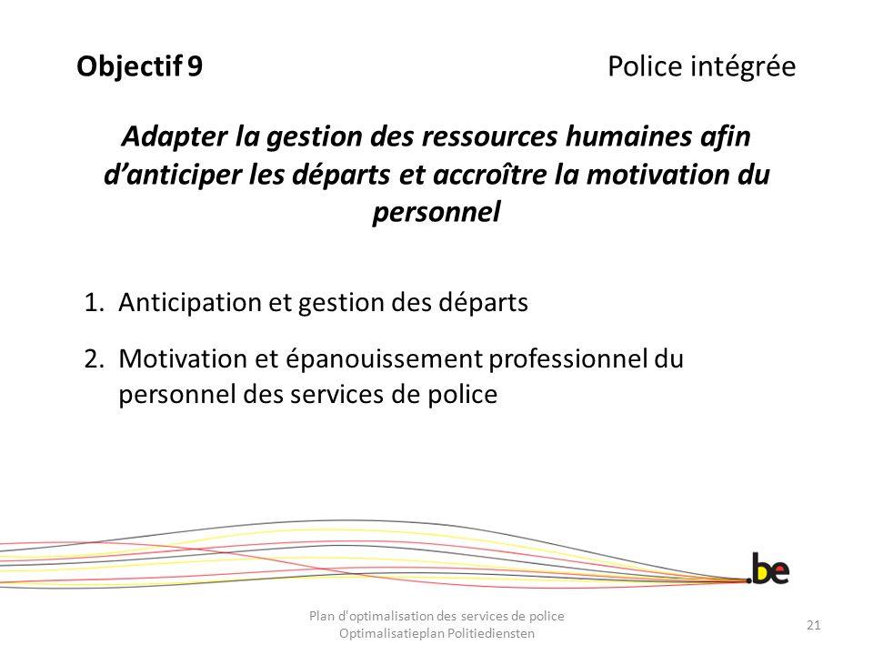 Objectif 9 Police intégrée Adapter la gestion des ressources humaines afin d'anticiper les départs et accroître la motivation du personnel
