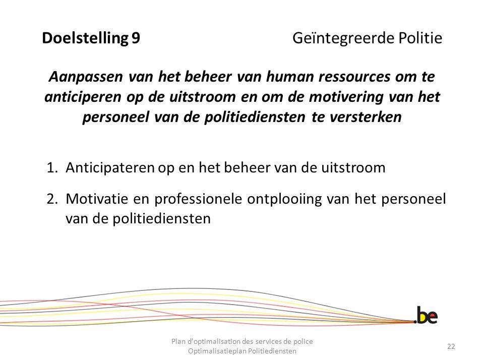 Doelstelling 9 Geïntegreerde Politie Aanpassen van het beheer van human ressources om te anticiperen op de uitstroom en om de motivering van het personeel van de politiediensten te versterken