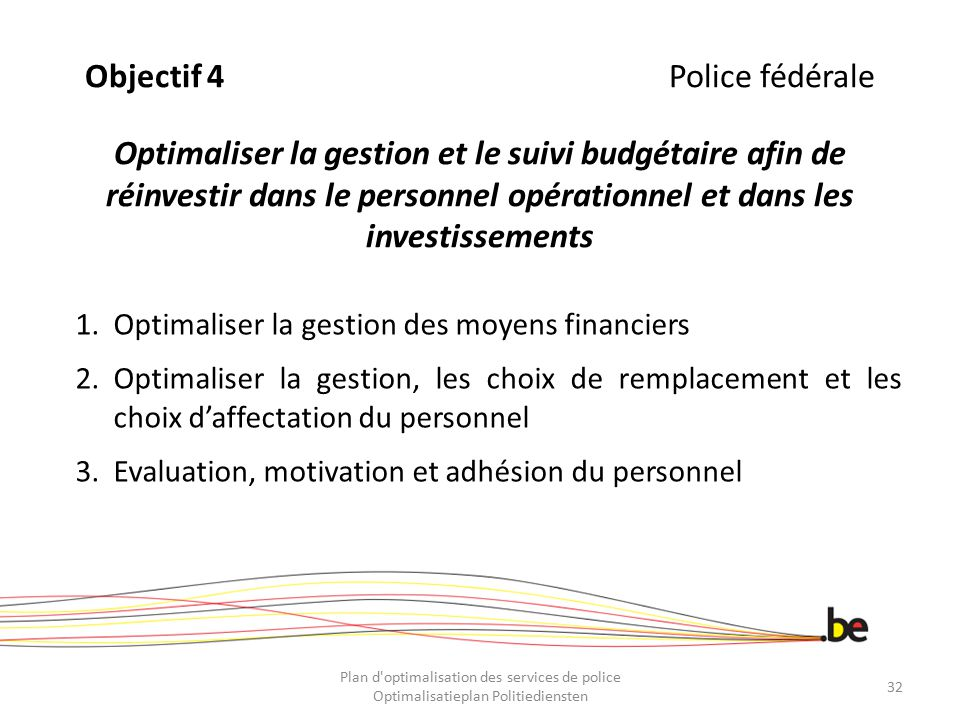 Objectif 4 Police fédérale Optimaliser la gestion et le suivi budgétaire afin de réinvestir dans le personnel opérationnel et dans les investissements