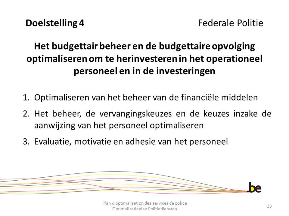 Doelstelling 4 Federale Politie Het budgettair beheer en de budgettaire opvolging optimaliseren om te herinvesteren in het operationeel personeel en in de investeringen