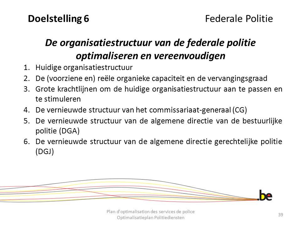 Doelstelling 6 Federale Politie De organisatiestructuur van de federale politie optimaliseren en vereenvoudigen